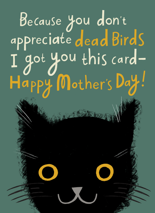 A Mother's Day Card From The Cat (Because You Don't Appreciate Dead Birds)