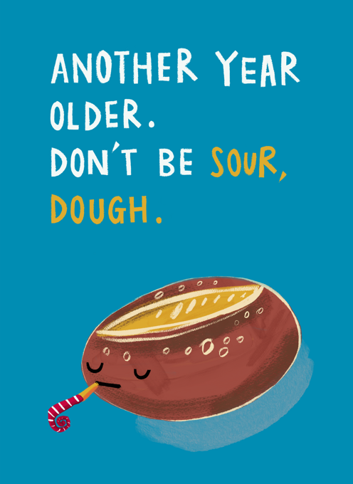 Birthday: Another year older. Don't be sour, dough!