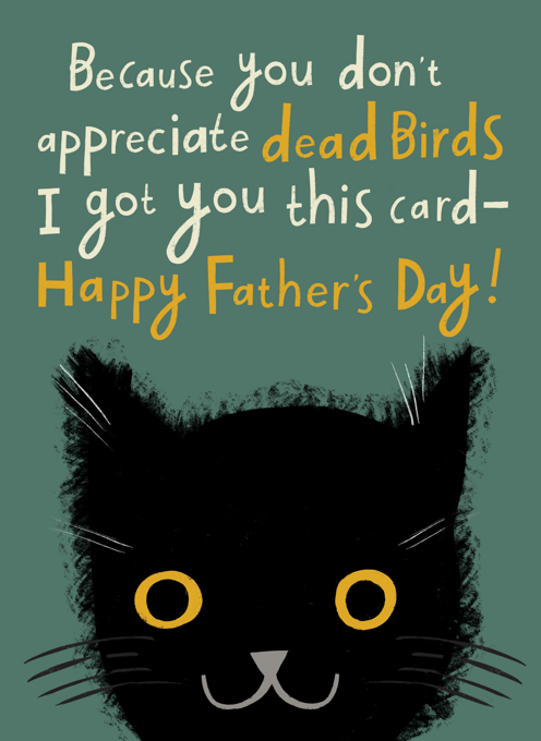 A Father's Day Card From The Cat (Because You Don't Appreciate Dead Birds)