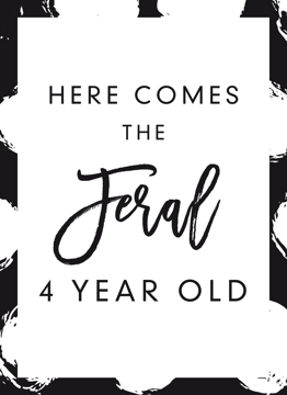 Here Comes The Feral 4 Year Old