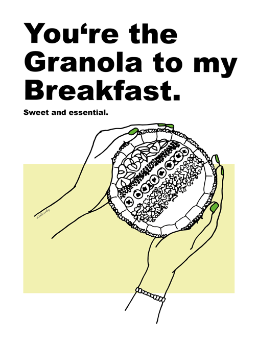 You're the granola to my breakfast