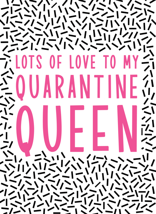 Lots of Love to my Quarantine Queen