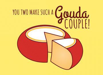 You 2 make such a gouda couple!