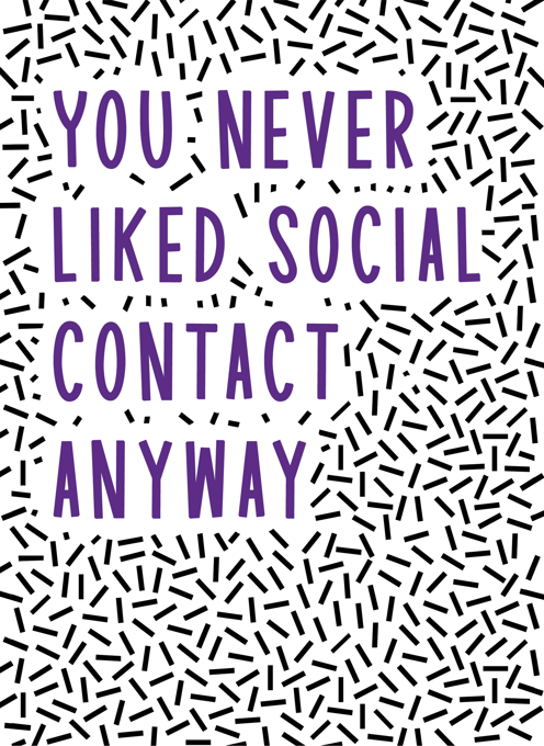 You Never Liked Social Contact Anyway