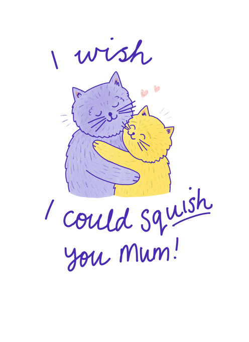 I Wish I Could Squish You Mum!