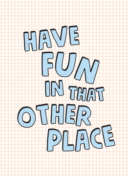 Have Fun In That Other Place